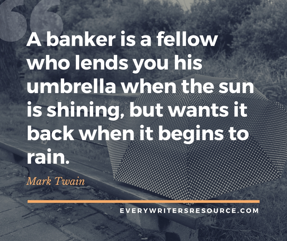 A banker is a fellow who lends you his umbrella when the sun is shining, but wants it back when it begins to rain. -Mark Twain