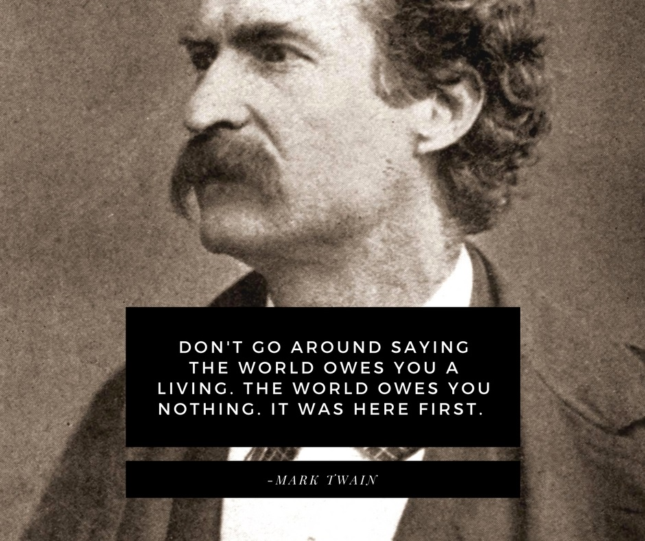 Don't go around saying the world owes you a living. The world owes you nothing. It was here first. -Mark Twain
