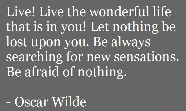 Live! Live the wonderful life that is in you! Let nothing be lost upon you. Be always searching for new sensations. Be afraid of nothing. -Oscar Wilde