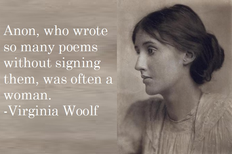 Anon, who wrote so many poems without signing them, was often a woman.  -Virginia Woolf