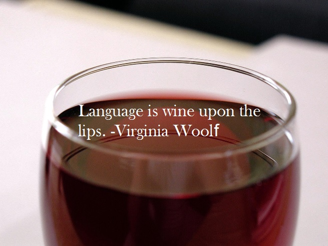 Language is wine upon the lips. -Virginia Woolf