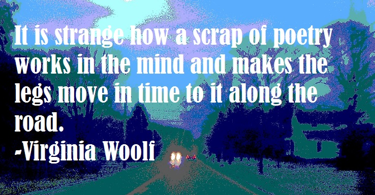 it is strange how a scrap of poetry works in the mind and makes the lefts move in time to it along the road. -Virginia Woolf