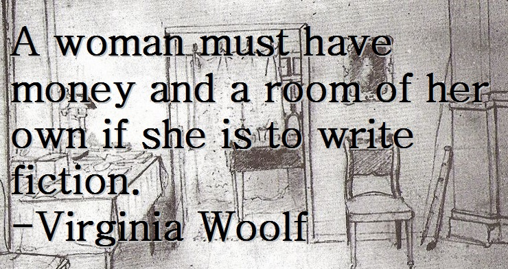 A woman must have money and a room of her own if she is to write fiction. -Virginia Woolf