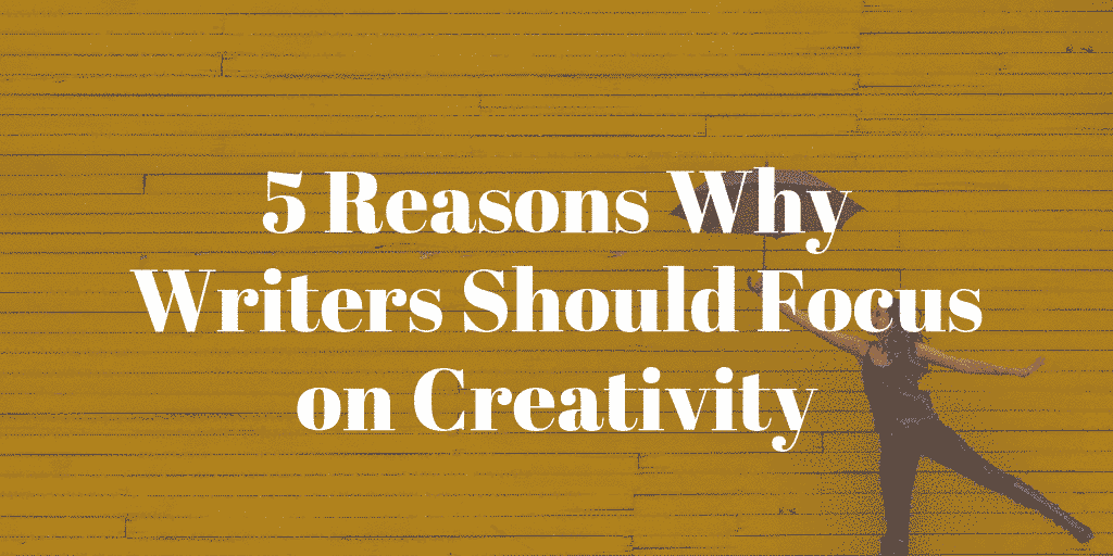 5 Reasons Why Writers Should Focus on Creativity