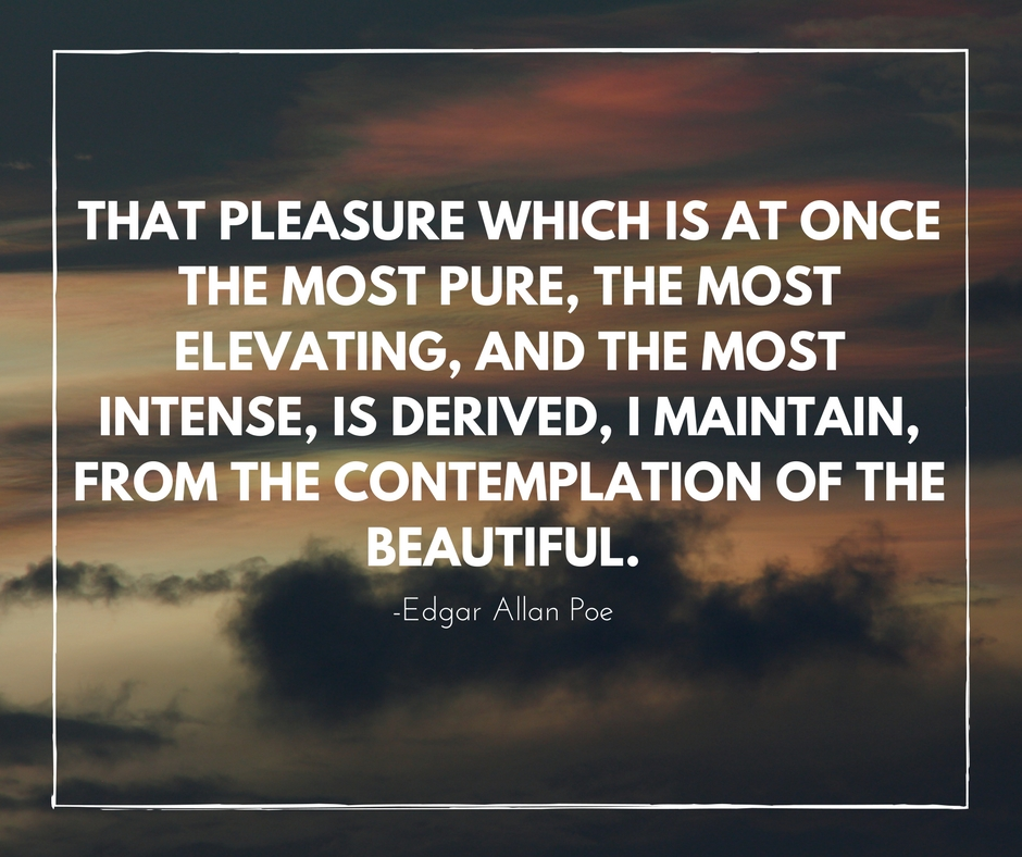 That pleasure which is at once the most pure, the most elevating, and the most intense, is derived, I maintain, from the contemplation of the beautiful. -Edgar Allan Poe