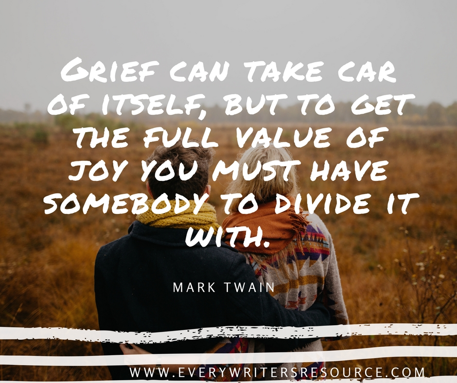 Grief can take car of itself, but to get the full value of joy you must have somebody to divide it with. -Mark Twain