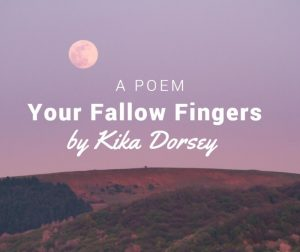 Your Fallow Fingers by Kika Dorsey