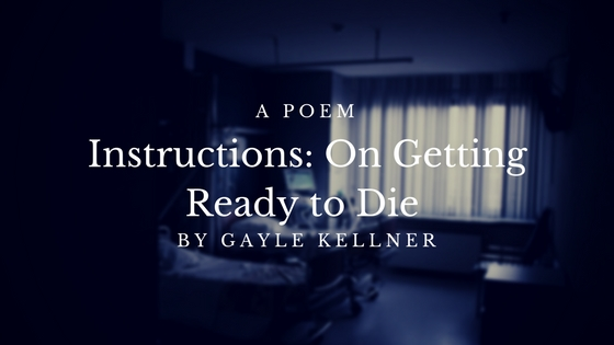 Poem: Instructions: On Getting Ready to Die by Gayle Kellner