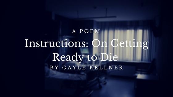 Poem: Instructions: On Getting Ready to Die by Gayle Kellner