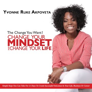 The Change You Want! Change Your Mindset, and Change Your Life