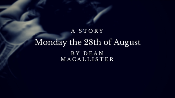 Story: Monday the 28th of August  By Dean MacAllister