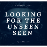 Looking for the Unseen/Seen by Anshika Arora