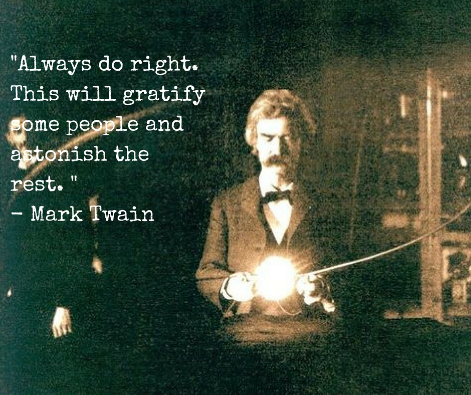 Always do right. This will gratify some people and astonish the rest. Mark Twain