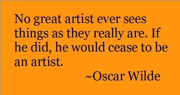 No great artists ever sees things as they really are. if he did, he would cease to be an artist. -Oscar Wilde