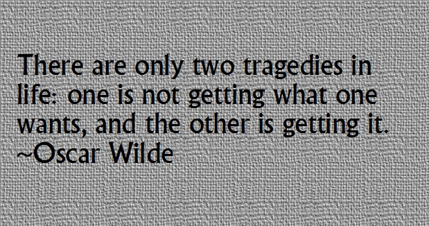 There are only two tragedies in life: one is not getting what one wants, and the other is getting it. -Oscar Wilde