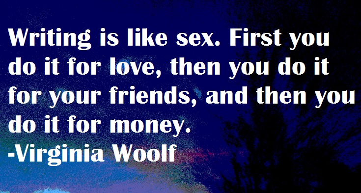 Writing is like sex. First you do it for love, then you do it for friends, and then you do it for money. -Virginia Woolf