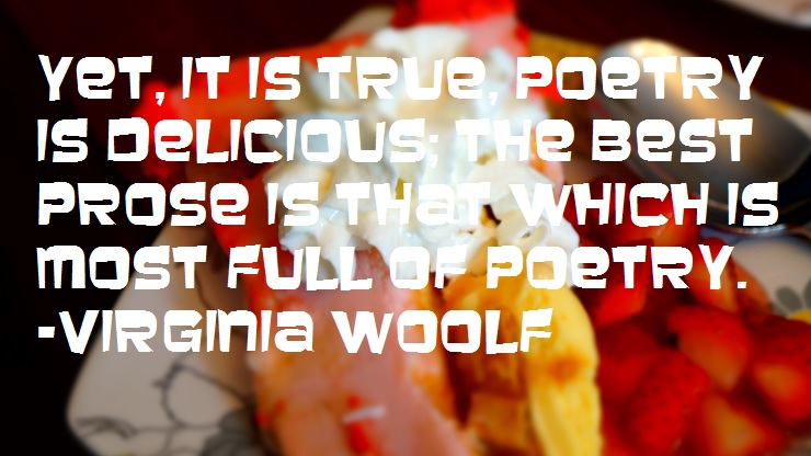 Yet, it is true, poetry is delicious; the best prose is that which is most full of poetry. -Virginia Woolf