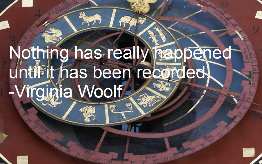 Nothing has really happened until it has been recorded. -Virginia Woolf