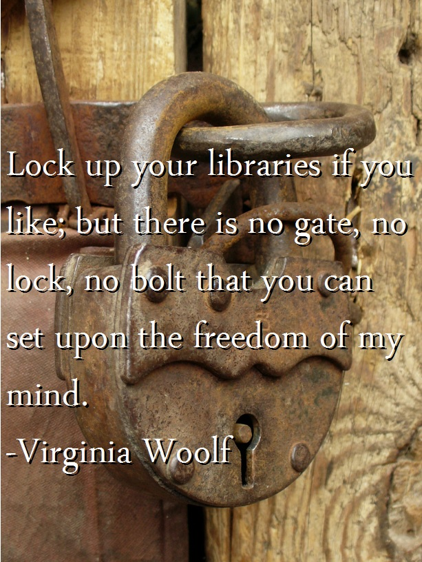 Lock up your libraries if you like; but there is no gate, no lock, no bolt that you can set upon the freedom of my mind. -Virginia Woolf