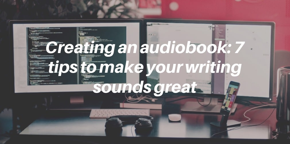 Creating an audiobook_ 7 tips to make your writing sounds great