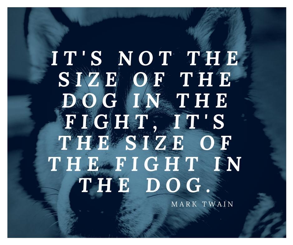 It's not the size of the dog in the fight, it's the size of the fight in the dog. -Mark Twain