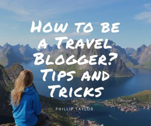 How to be a Travel Blogger- Tips and Tricks