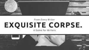 Exquisite Corpse: for writers, we all need a break.
